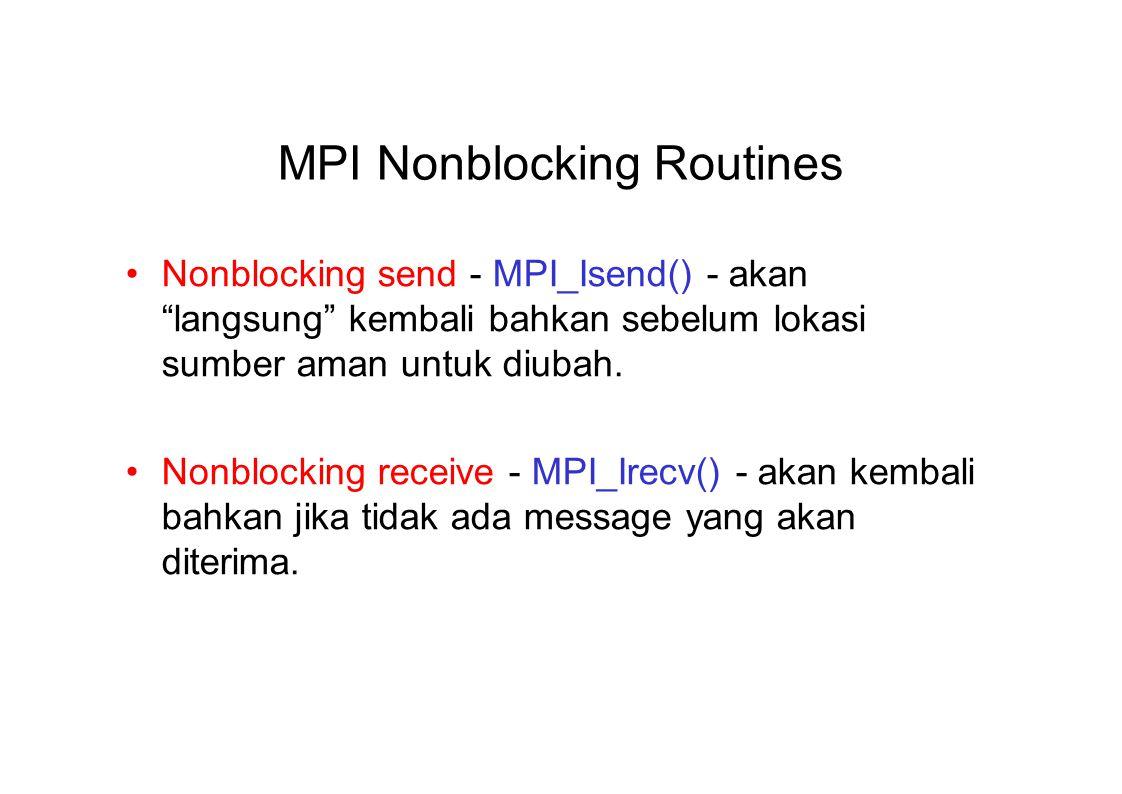 MPI Nonblocking Routines Nonblocking send - MPI_Isend() - akan langsung kembali bahkan sebelum lokasi sumber aman untuk diubah.