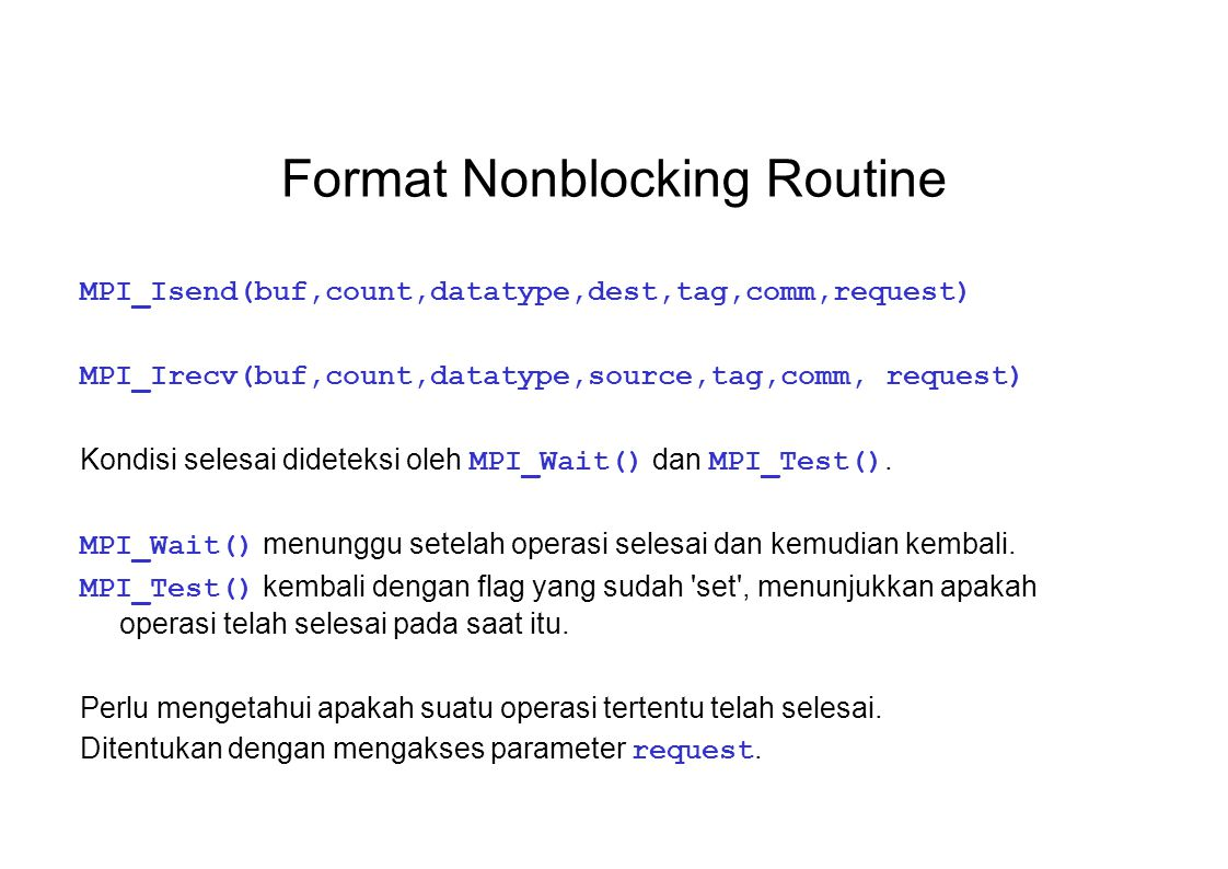 Format Nonblocking Routine MPI_Isend(buf,count,datatype,dest,tag,comm,request) MPI_Irecv(buf,count,datatype,source,tag,comm, request) Kondisi selesai
