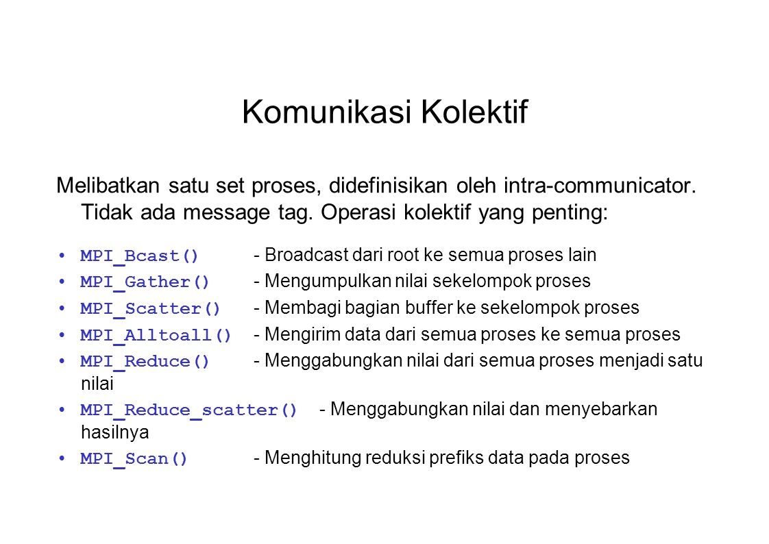 Komunikasi Kolektif Melibatkan satu set proses, didefinisikan oleh intra-communicator. Tidak ada message tag. Operasi kolektif yang penting: MPI_Bcast
