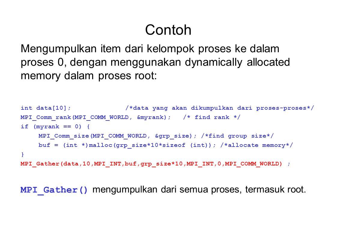 Contoh Mengumpulkan item dari kelompok proses ke dalam proses 0, dengan menggunakan dynamically allocated memory dalam proses root: int data[10];/*data yang akan dikumpulkan dari proses-proses*/ MPI_Comm_rank(MPI_COMM_WORLD, &myrank);/* find rank */ if (myrank == 0) { MPI_Comm_size(MPI_COMM_WORLD, &grp_size); /*find group size*/ buf = (int *)malloc(grp_size*10*sizeof (int)); /*allocate memory*/ } MPI_Gather(data,10,MPI_INT,buf,grp_size*10,MPI_INT,0,MPI_COMM_WORLD) ; MPI_Gather() mengumpulkan dari semua proses, termasuk root.