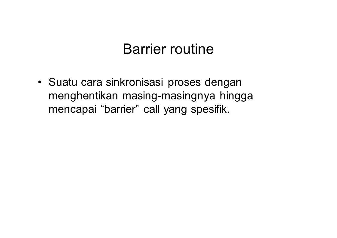 """Barrier routine Suatu cara sinkronisasi proses dengan menghentikan masing-masingnya hingga mencapai """"barrier"""" call yang spesifik."""
