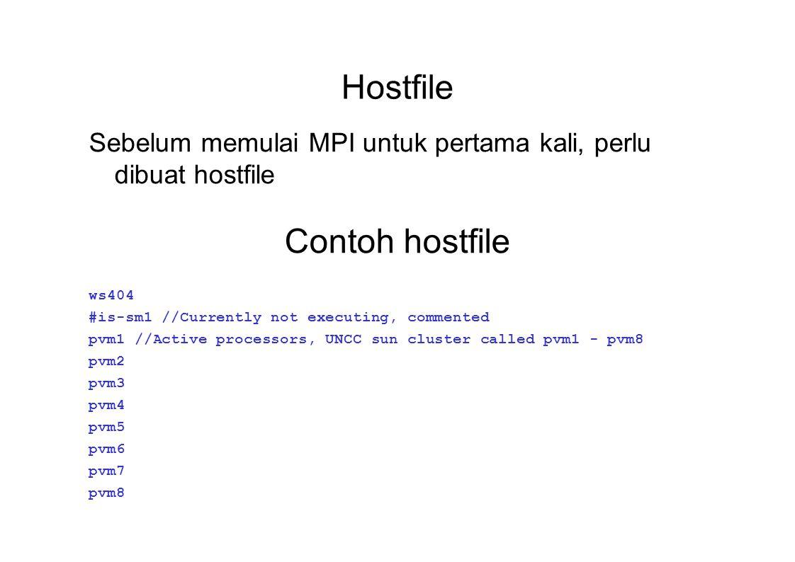 Hostfile Sebelum memulai MPI untuk pertama kali, perlu dibuat hostfile Contoh hostfile ws404 #is-sm1 //Currently not executing, commented pvm1 //Active processors, UNCC sun cluster called pvm1 - pvm8 pvm2 pvm3 pvm4 pvm5 pvm6 pvm7 pvm8