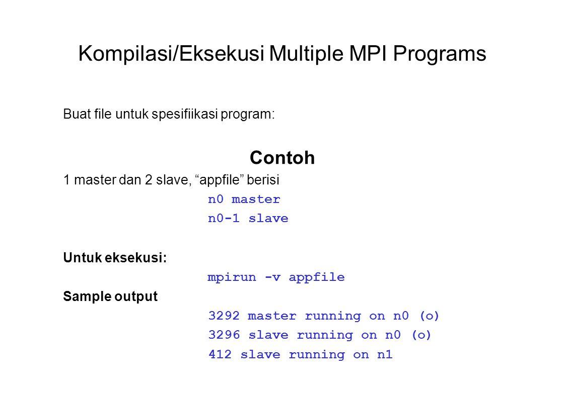 Kompilasi/Eksekusi Multiple MPI Programs Buat file untuk spesifiikasi program: Contoh 1 master dan 2 slave, appfile berisi n0 master n0-1 slave Untuk eksekusi: mpirun -v appfile Sample output 3292 master running on n0 (o) 3296 slave running on n0 (o) 412 slave running on n1