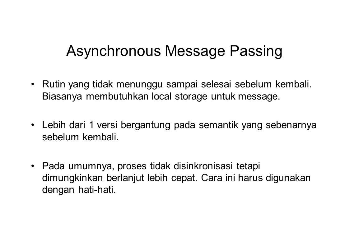 Asynchronous Message Passing Rutin yang tidak menunggu sampai selesai sebelum kembali. Biasanya membutuhkan local storage untuk message. Lebih dari 1