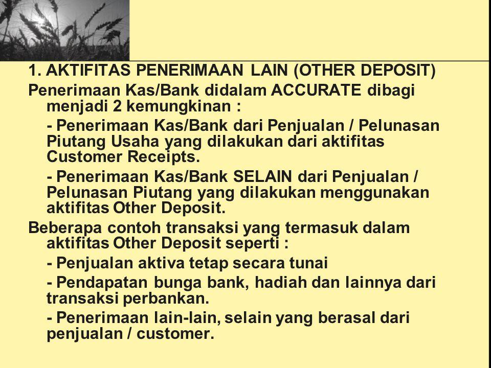1. AKTIFITAS PENERIMAAN LAIN (OTHER DEPOSIT) Penerimaan Kas/Bank didalam ACCURATE dibagi menjadi 2 kemungkinan : - Penerimaan Kas/Bank dari Penjualan