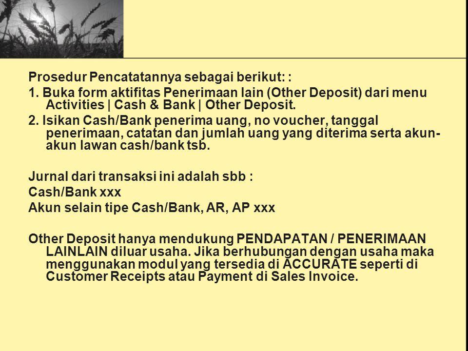 Prosedur Pencatatannya sebagai berikut: : 1. Buka form aktifitas Penerimaan lain (Other Deposit) dari menu Activities | Cash & Bank | Other Deposit. 2