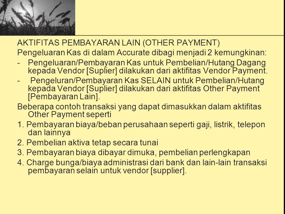 AKTIFITAS PEMBAYARAN LAIN (OTHER PAYMENT) Pengeluaran Kas di dalam Accurate dibagi menjadi 2 kemungkinan: -Pengeluaran/Pembayaran Kas untuk Pembelian/Hutang Dagang kepada Vendor [Suplier] dilakukan dari aktifitas Vendor Payment.