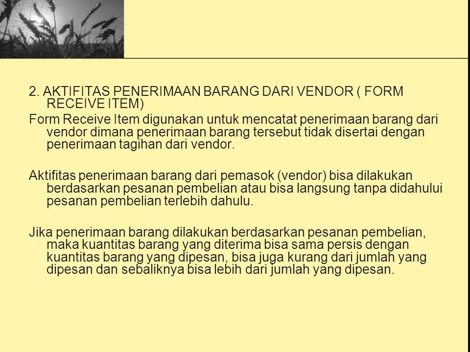 2. AKTIFITAS PENERIMAAN BARANG DARI VENDOR ( FORM RECEIVE ITEM) Form Receive Item digunakan untuk mencatat penerimaan barang dari vendor dimana peneri