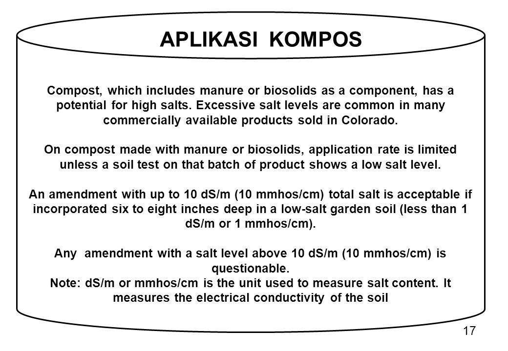 17 Compost, which includes manure or biosolids as a component, has a potential for high salts. Excessive salt levels are common in many commercially a