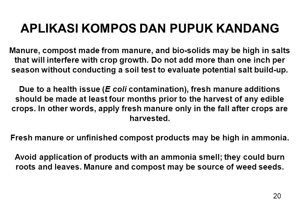 20 APLIKASI KOMPOS DAN PUPUK KANDANG Manure, compost made from manure, and bio-solids may be high in salts that will interfere with crop growth. Do no