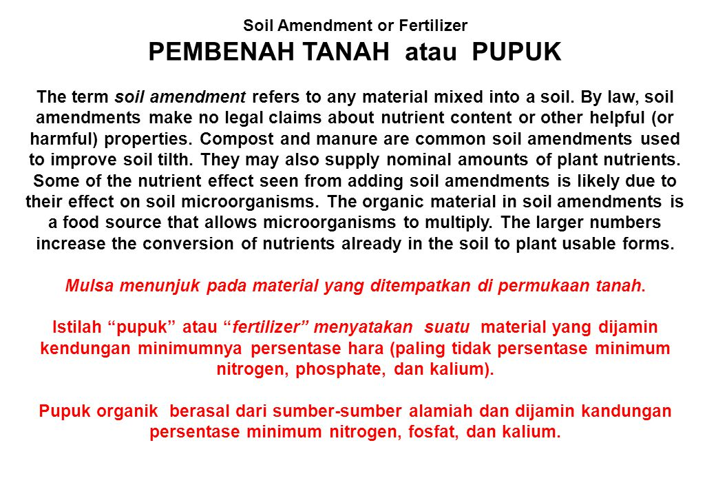 Soil Amendment or Fertilizer PEMBENAH TANAH atau PUPUK The term soil amendment refers to any material mixed into a soil. By law, soil amendments make