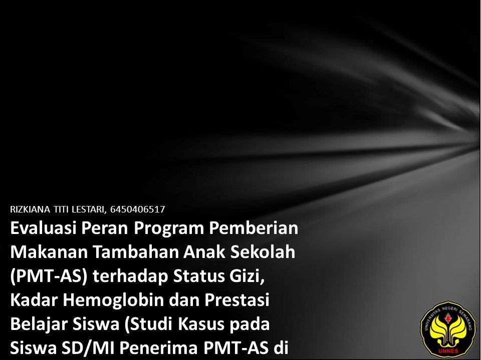 RIZKIANA TITI LESTARI, 6450406517 Evaluasi Peran Program Pemberian Makanan Tambahan Anak Sekolah (PMT-AS) terhadap Status Gizi, Kadar Hemoglobin dan Prestasi Belajar Siswa (Studi Kasus pada Siswa SD/MI Penerima PMT-AS di Kecamatan Kalibening Kabupaten Banjarnegara Tahun 2010)
