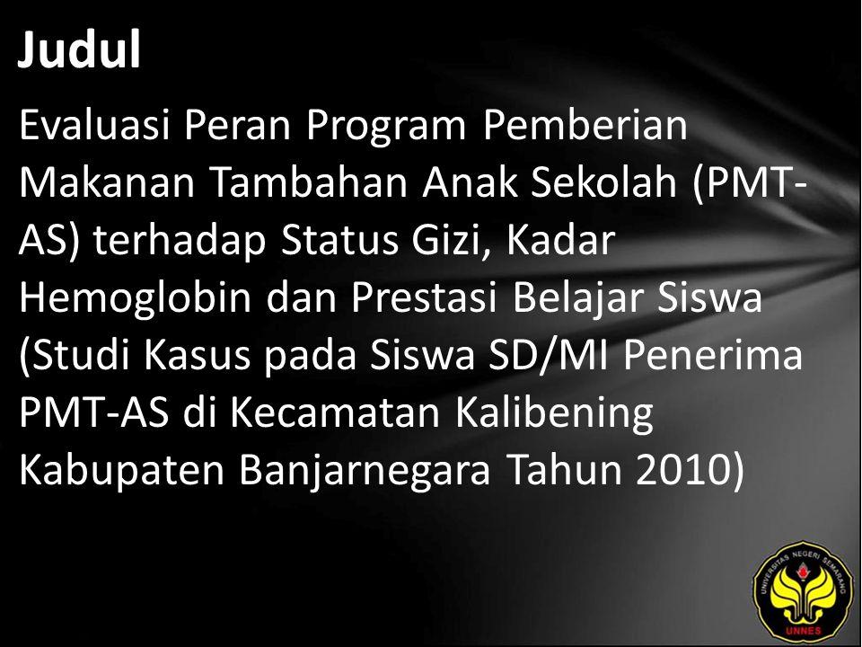 Judul Evaluasi Peran Program Pemberian Makanan Tambahan Anak Sekolah (PMT- AS) terhadap Status Gizi, Kadar Hemoglobin dan Prestasi Belajar Siswa (Studi Kasus pada Siswa SD/MI Penerima PMT-AS di Kecamatan Kalibening Kabupaten Banjarnegara Tahun 2010)