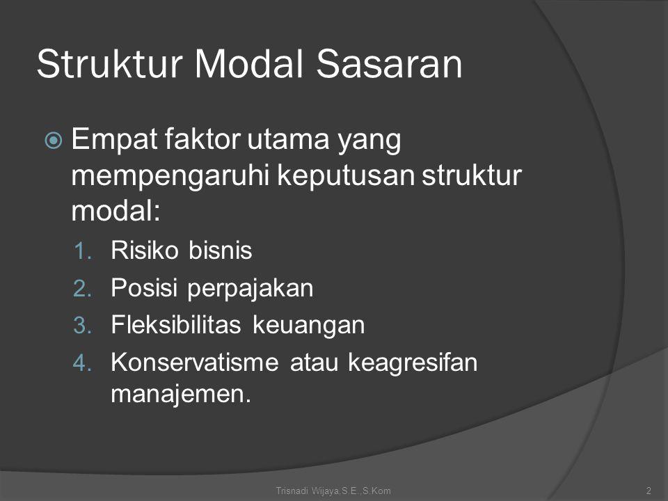 Struktur Modal Sasaran  Empat faktor utama yang mempengaruhi keputusan struktur modal: 1. Risiko bisnis 2. Posisi perpajakan 3. Fleksibilitas keuanga