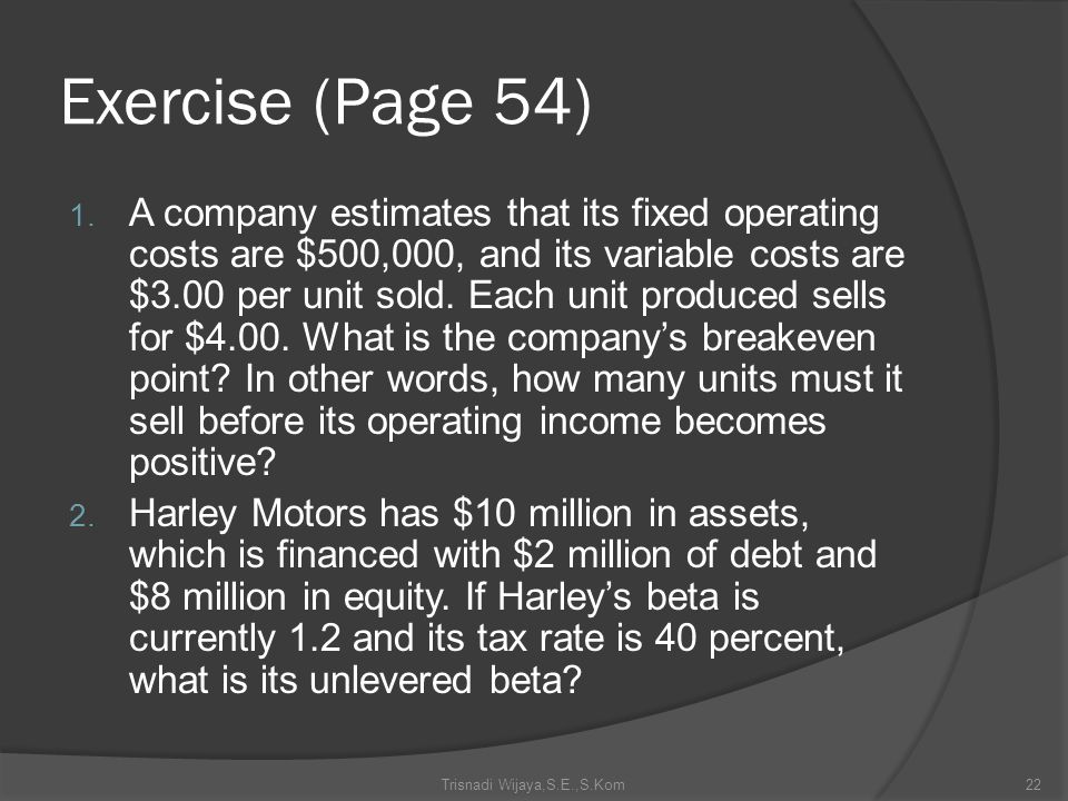 Exercise (Page 54) 1. A company estimates that its fixed operating costs are $500,000, and its variable costs are $3.00 per unit sold. Each unit produ