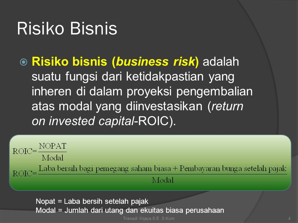 Risiko Bisnis  Risiko bisnis (business risk) adalah suatu fungsi dari ketidakpastian yang inheren di dalam proyeksi pengembalian atas modal yang diin