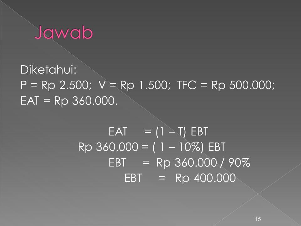 Diketahui: P = Rp 2.500; V = Rp 1.500; TFC = Rp 500.000; EAT = Rp 360.000. EAT = (1 – T) EBT Rp 360.000 = ( 1 – 10%) EBT EBT = Rp 360.000 / 90% EBT =