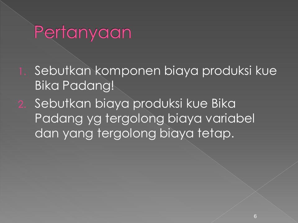 1. Sebutkan komponen biaya produksi kue Bika Padang! 2. Sebutkan biaya produksi kue Bika Padang yg tergolong biaya variabel dan yang tergolong biaya t