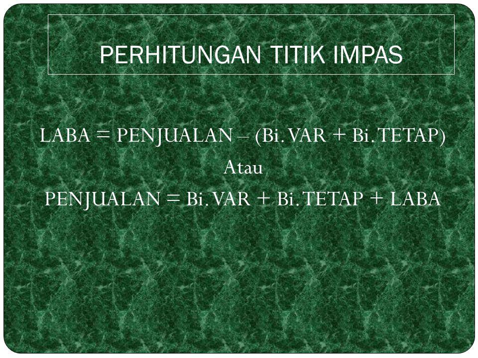 PERHITUNGAN TITIK IMPAS LABA = PENJUALAN – (Bi. VAR + Bi. TETAP) Atau PENJUALAN = Bi. VAR + Bi. TETAP + LABA