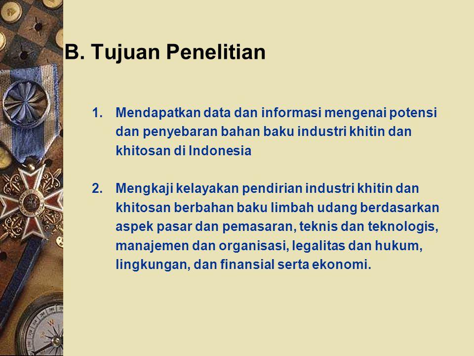 B. Tujuan Penelitian 1.Mendapatkan data dan informasi mengenai potensi dan penyebaran bahan baku industri khitin dan khitosan di Indonesia 2.Mengkaji