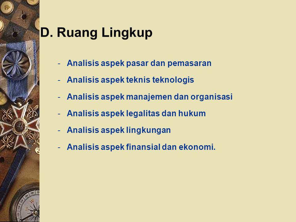 D. Ruang Lingkup -Analisis aspek pasar dan pemasaran -Analisis aspek teknis teknologis -Analisis aspek manajemen dan organisasi -Analisis aspek legali
