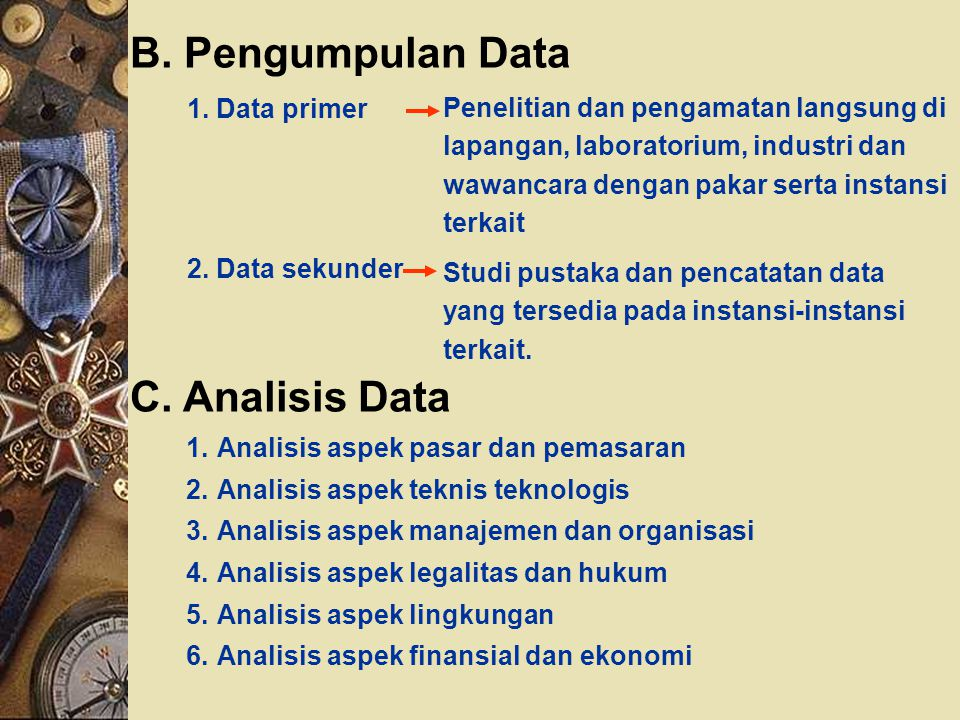 B. Pengumpulan Data 1. Data primer 2. Data sekunder Penelitian dan pengamatan langsung di lapangan, laboratorium, industri dan wawancara dengan pakar