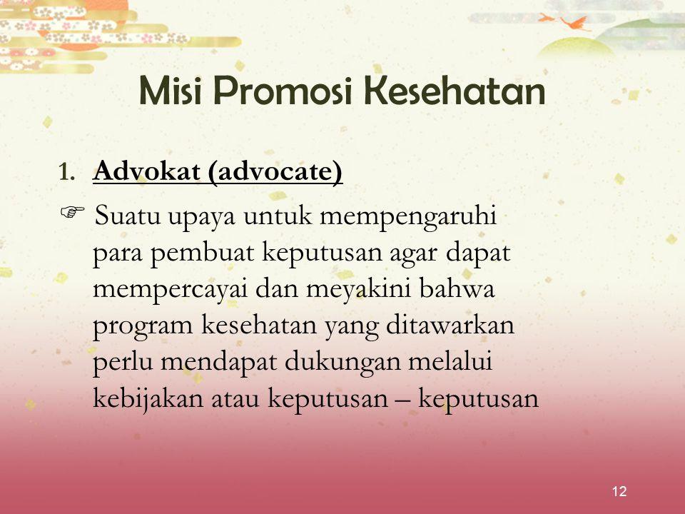 12 Misi Promosi Kesehatan 1. Advokat (advocate)  Suatu upaya untuk mempengaruhi para pembuat keputusan agar dapat mempercayai dan meyakini bahwa prog