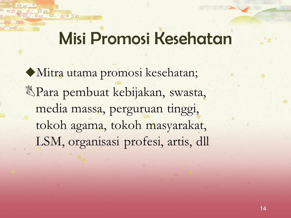 14 Misi Promosi Kesehatan  Mitra utama promosi kesehatan;  Para pembuat kebijakan, swasta, media massa, perguruan tinggi, tokoh agama, tokoh masyara