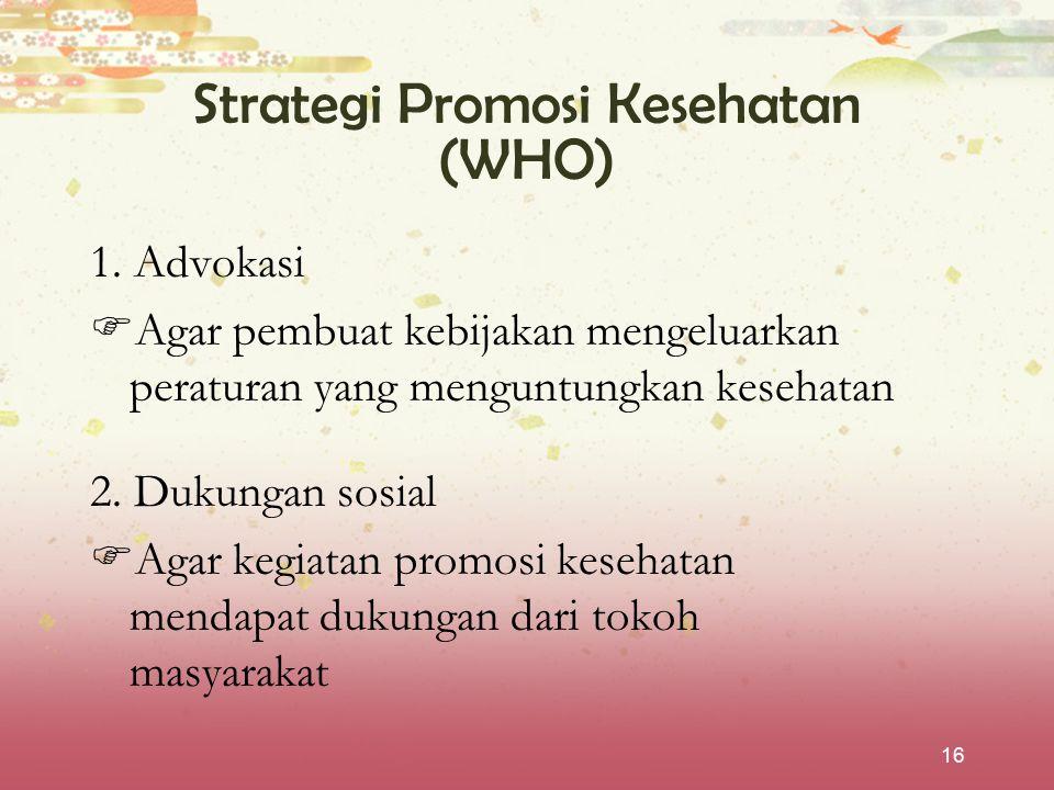 16 Strategi Promosi Kesehatan (WHO) 1. Advokasi  Agar pembuat kebijakan mengeluarkan peraturan yang menguntungkan kesehatan 2. Dukungan sosial  Agar