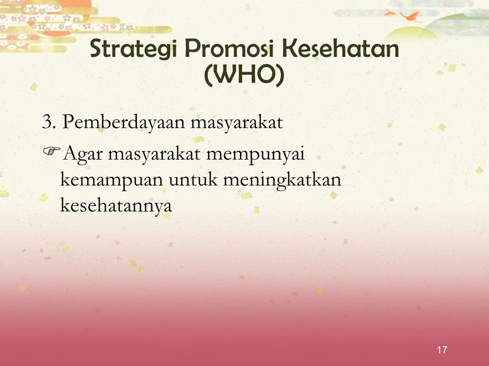 17 Strategi Promosi Kesehatan (WHO) 3. Pemberdayaan masyarakat  Agar masyarakat mempunyai kemampuan untuk meningkatkan kesehatannya