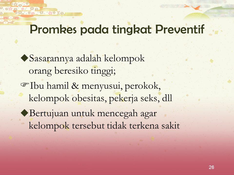 26 Promkes pada tingkat Preventif  Sasarannya adalah kelompok orang beresiko tinggi;  Ibu hamil & menyusui, perokok, kelompok obesitas, pekerja seks
