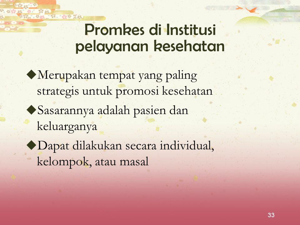 33 Promkes di Institusi pelayanan kesehatan  Merupakan tempat yang paling strategis untuk promosi kesehatan  Sasarannya adalah pasien dan keluargany