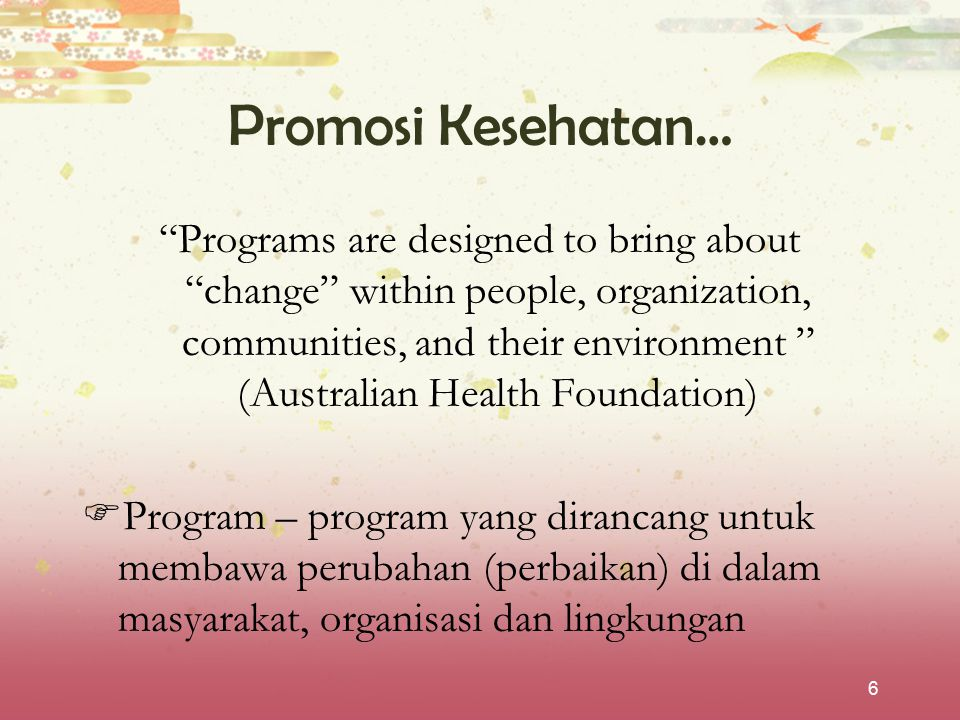 """6 Promosi Kesehatan… """"Programs are designed to bring about """"change"""" within people, organization, communities, and their environment """" (Australian Heal"""