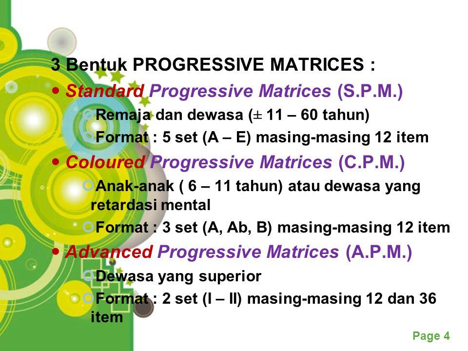 Powerpoint Templates Page 4 3 Bentuk PROGRESSIVE MATRICES : Standard Progressive Matrices (S.P.M.) Remaja dan dewasa (± 11 – 60 tahun) Format : 5 set