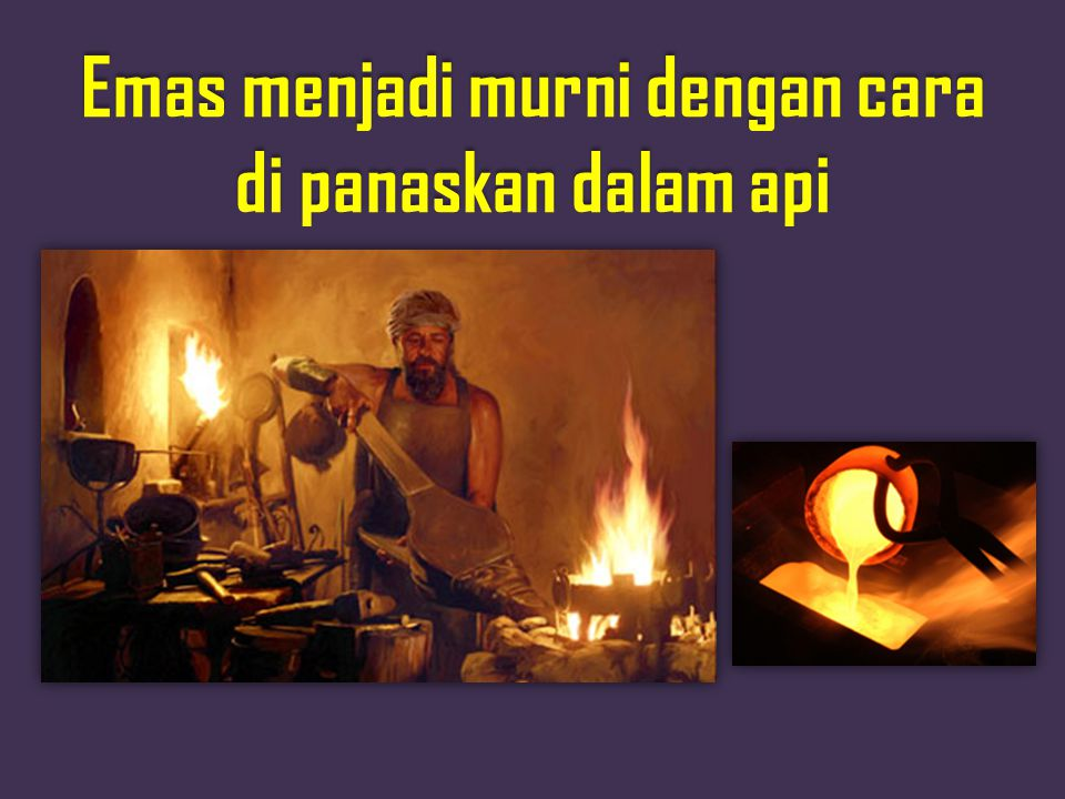 Emas menjadi murni dengan cara di panaskan dalam api