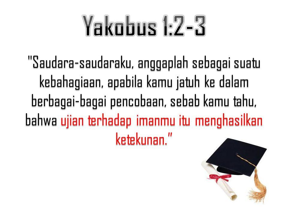 Saudara-saudaraku, anggaplah sebagai suatu kebahagiaan, apabila kamu jatuh ke dalam berbagai-bagai pencobaan, sebab kamu tahu, bahwa ujian terhadap imanmu itu menghasilkan ketekunan.