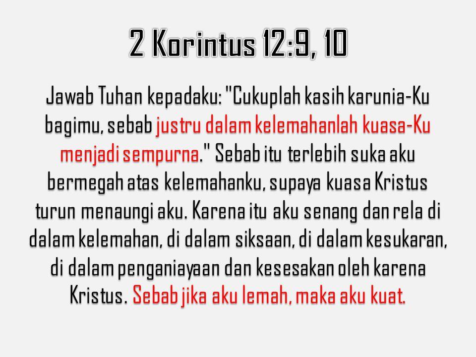 Jawab Tuhan kepadaku: Cukuplah kasih karunia-Ku bagimu, sebab justru dalam kelemahanlah kuasa-Ku menjadi sempurna. Sebab itu terlebih suka aku bermegah atas kelemahanku, supaya kuasa Kristus turun menaungi aku.