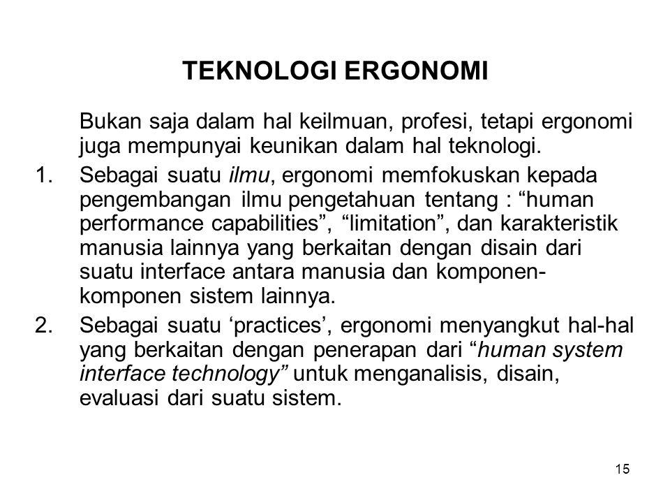 15 Bukan saja dalam hal keilmuan, profesi, tetapi ergonomi juga mempunyai keunikan dalam hal teknologi. 1.Sebagai suatu ilmu, ergonomi memfokuskan kep
