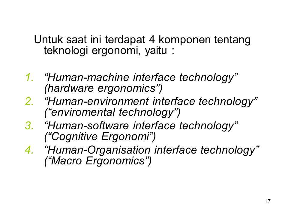 "17 Untuk saat ini terdapat 4 komponen tentang teknologi ergonomi, yaitu : 1.""Human-machine interface technology"" (hardware ergonomics"") 2.""Human-envir"