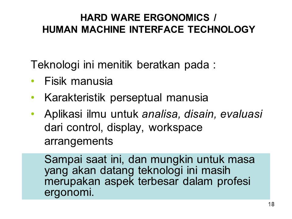 18 Teknologi ini menitik beratkan pada : Fisik manusia Karakteristik perseptual manusia Aplikasi ilmu untuk analisa, disain, evaluasi dari control, di