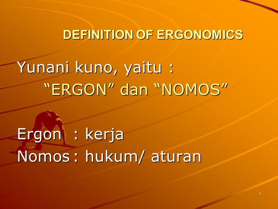"2 DEFINITION OF ERGONOMICS Yunani kuno, yaitu : ""ERGON"" dan ""NOMOS"" ""ERGON"" dan ""NOMOS"" Ergon: kerja Nomos: hukum/ aturan"
