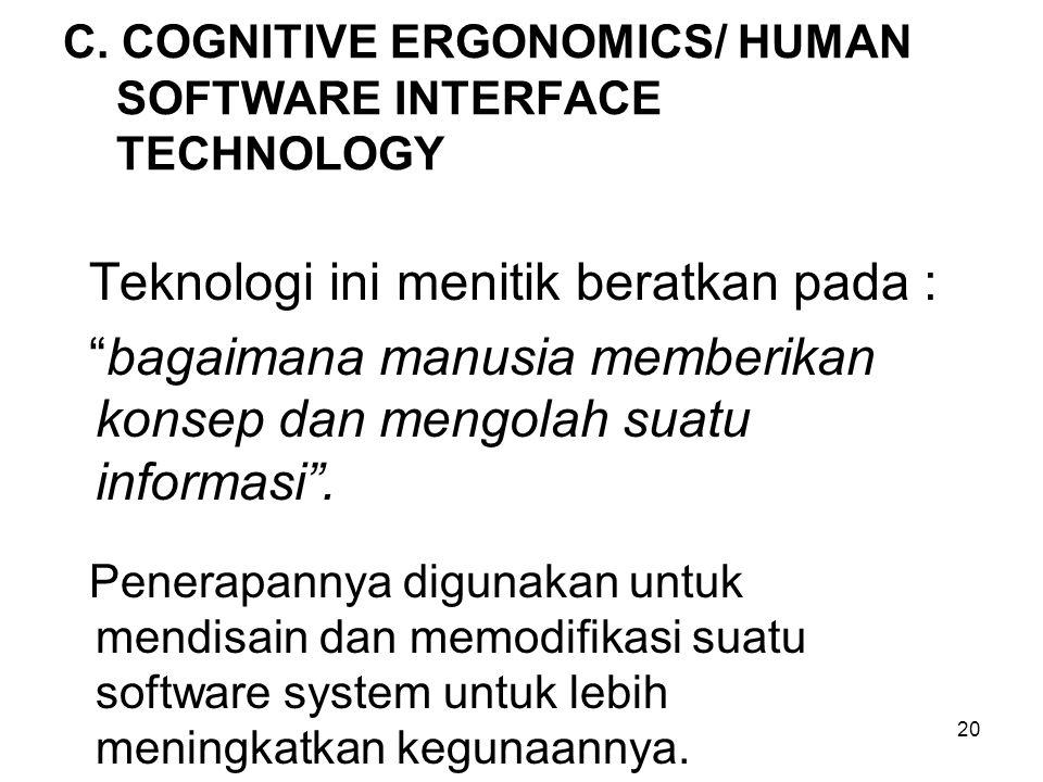 """20 C. COGNITIVE ERGONOMICS/ HUMAN SOFTWARE INTERFACE TECHNOLOGY Teknologi ini menitik beratkan pada : """"bagaimana manusia memberikan konsep dan mengola"""