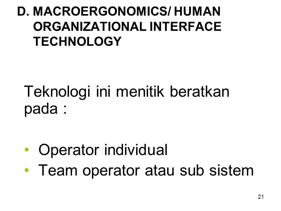 21 D. MACROERGONOMICS/ HUMAN ORGANIZATIONAL INTERFACE TECHNOLOGY Teknologi ini menitik beratkan pada : Operator individual Team operator atau sub sist