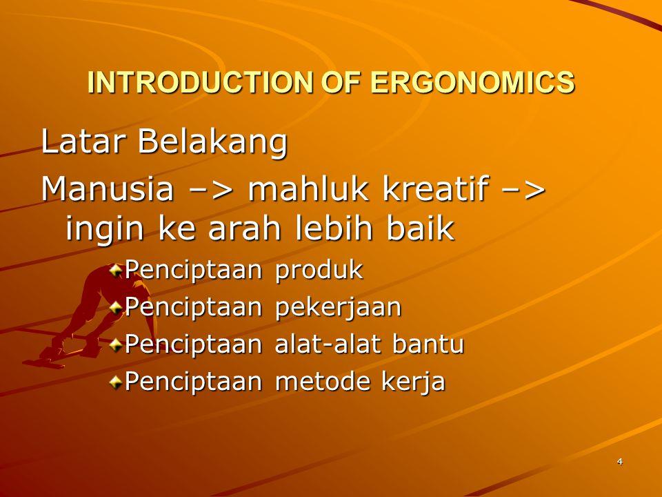 4 INTRODUCTION OF ERGONOMICS Latar Belakang Manusia –> mahluk kreatif –> ingin ke arah lebih baik Penciptaan produk Penciptaan pekerjaan Penciptaan al