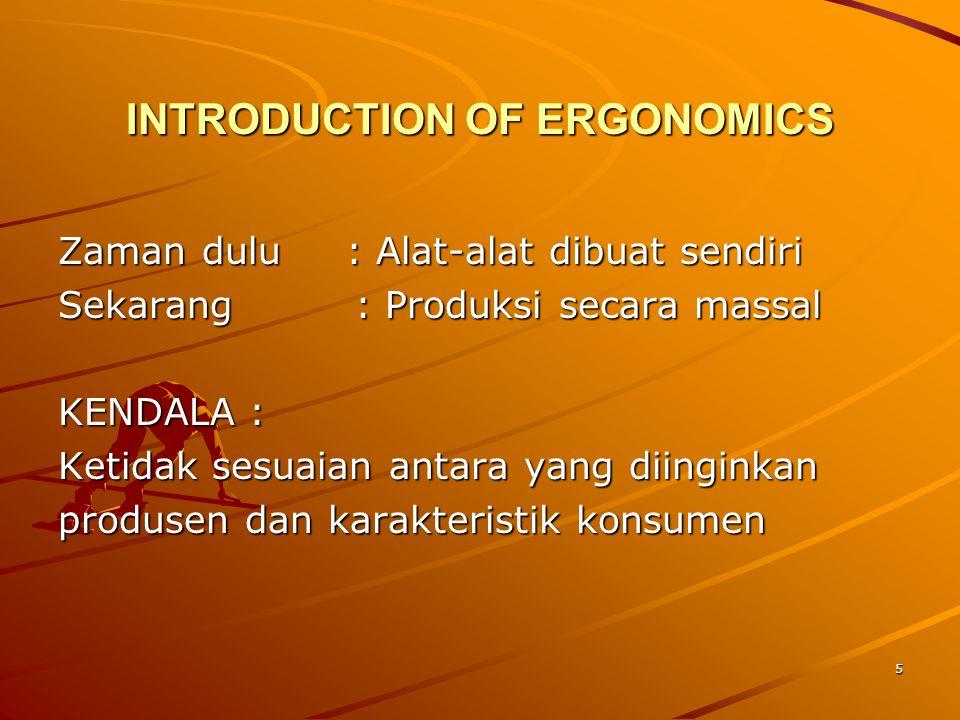 5 INTRODUCTION OF ERGONOMICS Zaman dulu: Alat-alat dibuat sendiri Sekarang : Produksi secara massal KENDALA : Ketidak sesuaian antara yang diinginkan