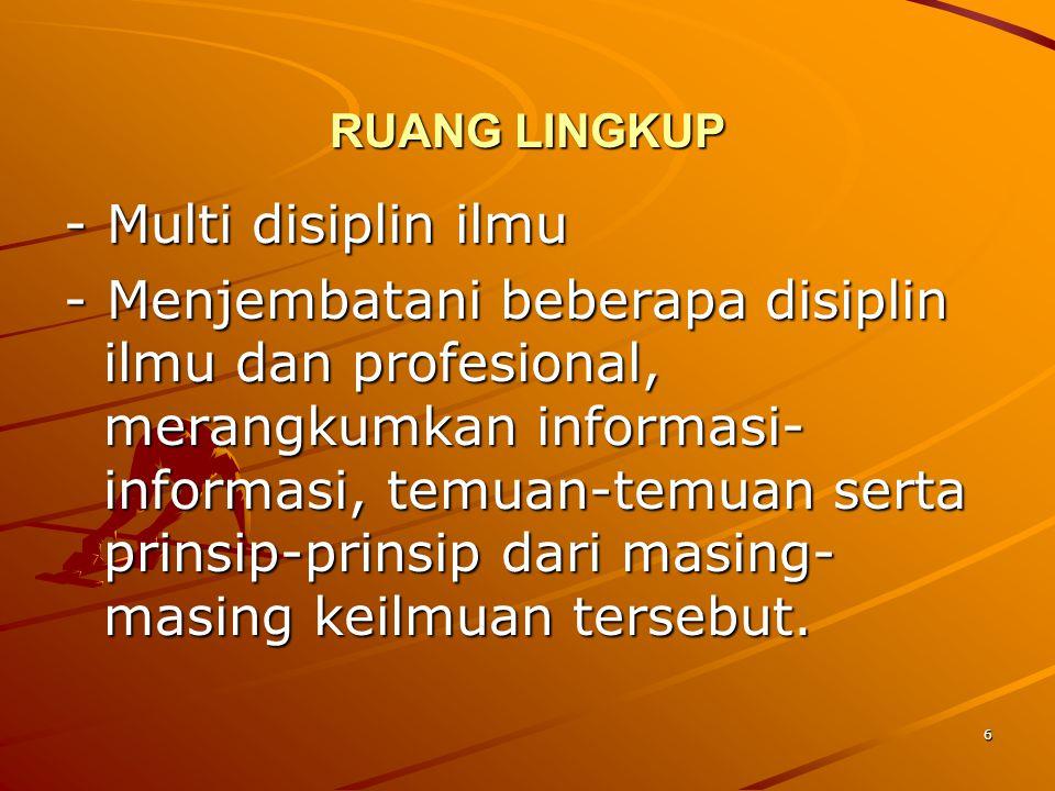 6 RUANG LINGKUP - Multi disiplin ilmu - Menjembatani beberapa disiplin ilmu dan profesional, merangkumkan informasi- informasi, temuan-temuan serta pr