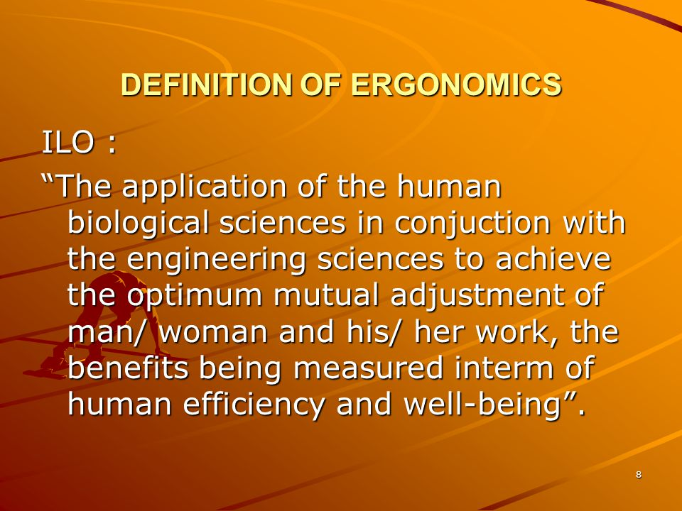 9 DEFINITION OF ERGONOMICS IEA (International Ergonomics Assosiation) The study of anatomical, physiological, and psycological aspect of human in working environment.