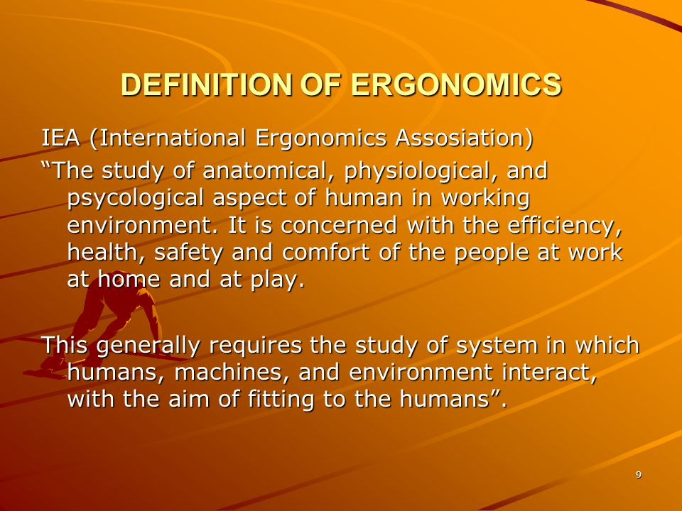 "9 DEFINITION OF ERGONOMICS IEA (International Ergonomics Assosiation) ""The study of anatomical, physiological, and psycological aspect of human in wor"