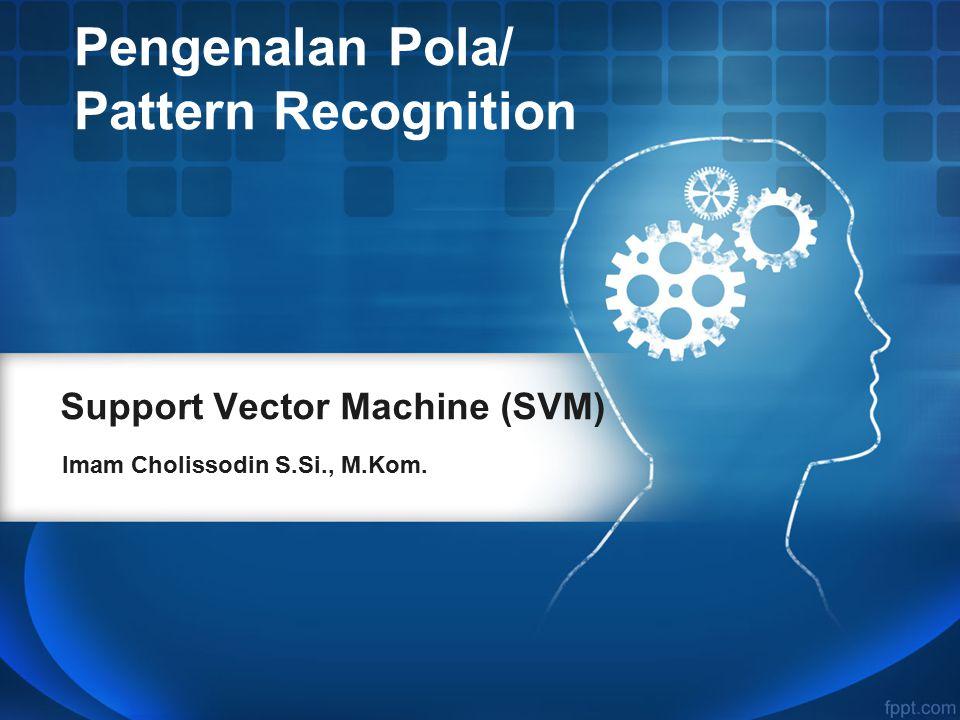 Support Vector Machine (SVM) Imam Cholissodin S.Si., M.Kom. Pengenalan Pola/ Pattern Recognition