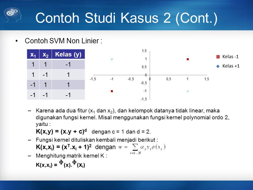 Contoh Studi Kasus 2 (Cont.) Contoh SVM Non Linier : –Karena ada dua fitur (x 1 dan x 2 ), dan kelompok datanya tidak linear, maka digunakan fungsi ke